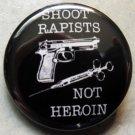 "SHOOT RAPISTS NOT HEROIN pinback button badge 1.25"""
