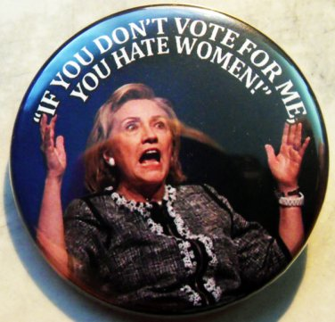 """HILLARY CLINTON - IF YOU DON'T VOTE FOR ME YOU HATE WOMEN! pinback button badge 1.25"""""""