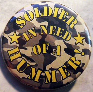"""SOLDIER IN NEED OF A HUMMER!   pinback button badge 1.25"""""""
