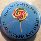 WHATCHA WAITIN' FOR?  IT AINT GONNA SUCK ITSELF!   pinback button badge 1.25""