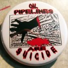 OIL PIPELINES ARE SUICIDE  pinback button badge 1.25""