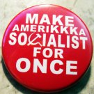 MAKE AMERIKKKA SOCIALIST FOR ONCE pinback button badge 1.25""