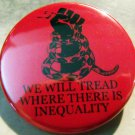 """WE WILL TREAD WHERE THERE IS INEQUALITY   pinback button badge 1.25"""""""