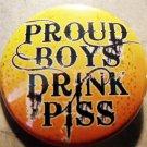 "PROUD BOYS DRINK PISS pinback button badge 1.25"""