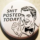 """I SHIT POSTED TODAY! pinback button badge 1.25"""""""