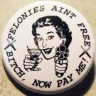 FELONIES AINT FREE - BITCH, NOW PAY ME! pinback button badge 1.25""