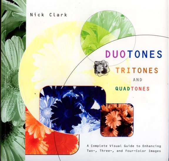 Duotones Tritones and Quadtones: A Complete Visual Guide to Enhancing Color Images by Nick Clark