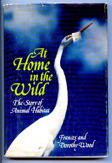 At Home in the Wild: The Story of Animal Habitat by Frances & Dorothy Wood