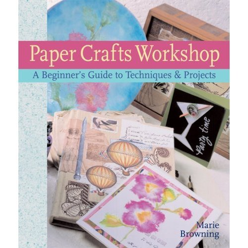 Paper Crafts Workshop: A Beginner's Guide to Techniques & Projects by Marie Browning