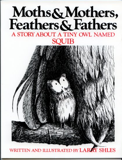 Moths and Mothers, Feathers and Fathers: A Story About a Tiny Owl Named Squib by Larry Shles