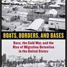 Boats, Borders, and Bases: Race, the Cold War, and the Rise of Migration Detention in the U.S.