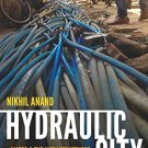 Hydraulic City: Water and the Infrastructures of Citizenship in Mumbai by Nikhil Anand