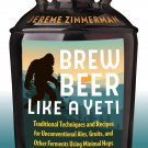 Brew Beer Like a Yeti: Traditional Techniques & Recipes for Unconventional Ales - Zimmerman [eBook]