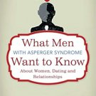 What Men with Asperger Syndrome Want to Know about Women, Dating and Relationships - Aston [eBook]
