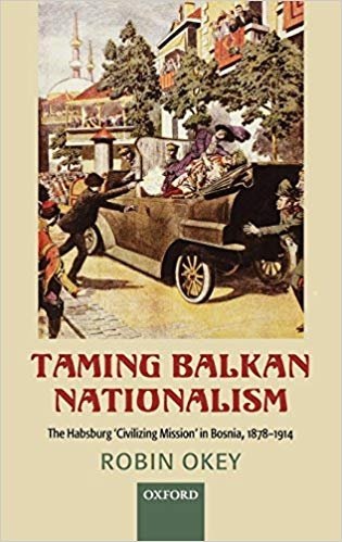 Taming Balkan Nationalism: The Habsburg 'Civilizing Mission' in Bosnia 1878-1914 by R. Okey [eBook]