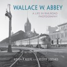 Wallace W. Abbey: A Life in Railroad Photography (Railroads Past and Present) [eBook]