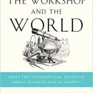 The Workshop and the World [eBook] What Ten Thinkers Can Teach Us About Science and Authority