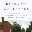 Dying of Whiteness [eBook] How the Politics of Racial Resentment Is Killing America's Heartland
