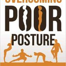 Overcoming Poor Posture [eBook] A Systematic Approach to Refining Your Posture for Health