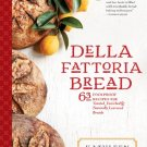 Della Fattoria Bread - 63 Foolproof Recipes for Yeasted, Enriched & Naturally Leavened Breads