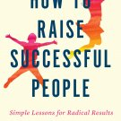 How to Raise Successful People: Simple Lessons for Radical Results [eBook] Esther Wojcicki