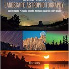 The Complete Guide to Landscape Astrophotography: Creating Nightscape Images [eBook]