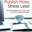Write More, Publish More, Stress Less! Five Key Principles for Creative & Sustainable Practice