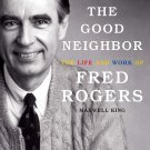The Good Neighbor: The Life and Work of Fred Rogers [eBook] Maxwell King [Biography]