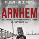 Arnhem: The Complete Story of Operation Market Garden 17-25th Sept 1944 [eBook] W. F. Buckingham