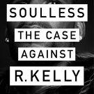 Soulless: The Case Against R. Kelly (Singer Artist) by Jim DeRogatis [eBook]