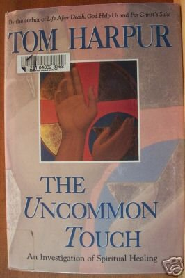 THE UNCOMMON TOUCH by Tom Harpur HC 1994, An Investigation of Spiritual Healing