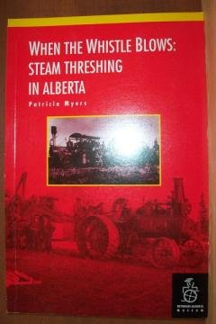 WHEN THE WHISTLE BLOWS: Steam Threshing in Alberta by Patricia Myers, SC 1992