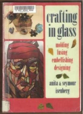 CRAFTING IN GLASS, Molding Fusing Embellishing Designing - Isenberg
