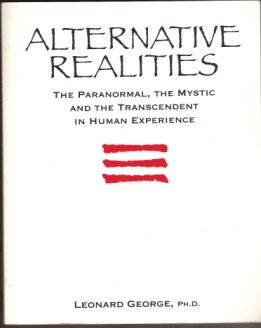 ALTERNATIVE REALITIES, The Paranormal, the Mystic and the Transcendent in Human Experience