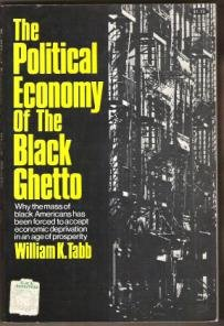 The Political Economy of the Black Ghetto by William K. Tabb