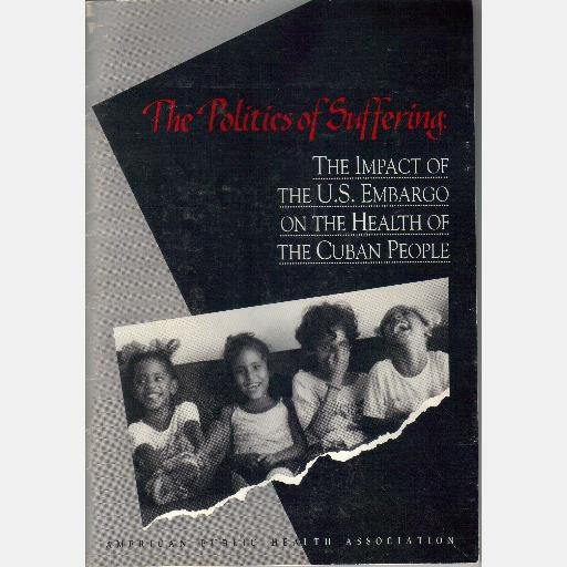 The Politics of Suffering Impact US Embargo on Health of Cuban People Cuba June 1993 Diane Kuntz