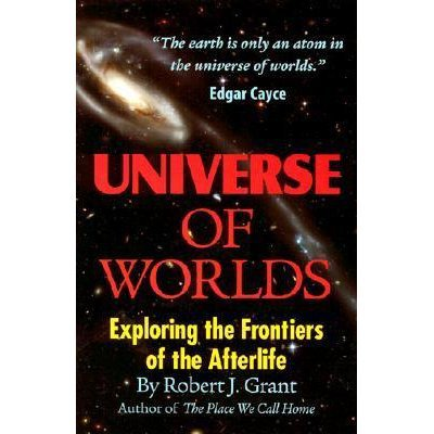 Universe of Worlds: Exploring the Frontiers of the Afterlife by Robert J. Grant