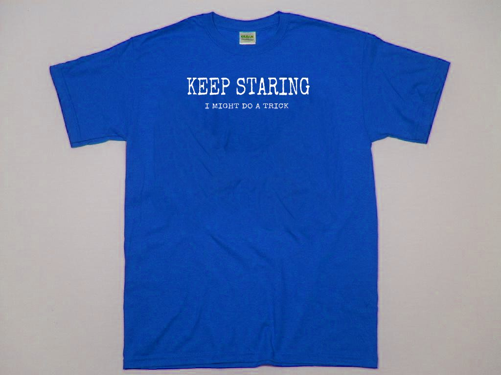 Keep Staring, I might do a trick.  Funny party college drinking shirt.  Size L