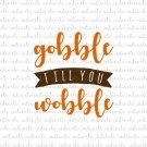 Gobble Till You Wobble Digital File Download (svg, dxf, png, jpeg)