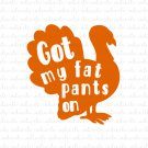 Got My Fat Pants On with Turkey Digital File Download (svg, dxf, png, jpeg)