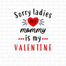 Sorry Ladies My Mommy is My Valentine Digital File Download (svg, dxf, png, jpeg) [Valentines Day]