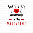Sorry Girls My Mommy is My Valentine Digital File Download (svg, dxf, png, jpeg) [Valentines Day]
