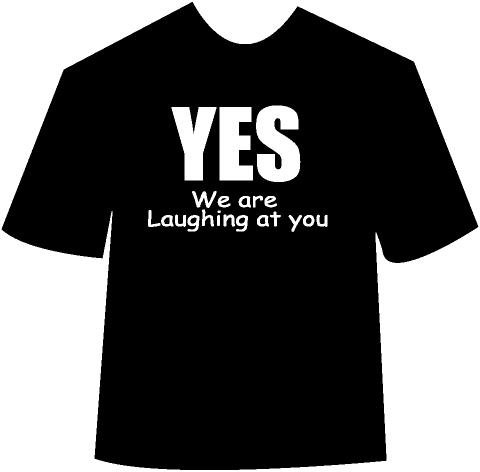 Yes We are Laughing at you T-Shirt
