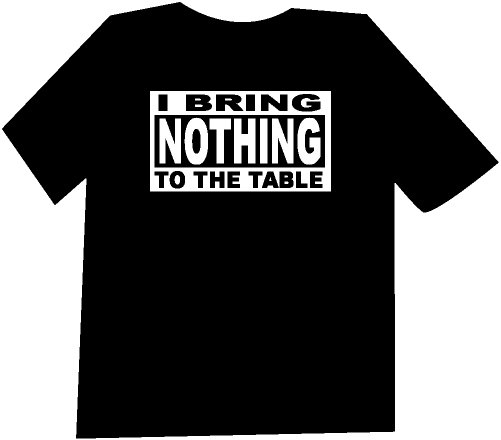 I Bring Nothing to the Table Funny  T-Shirt NEW