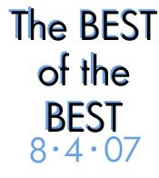 The BEST of the BEST: 8-4-07