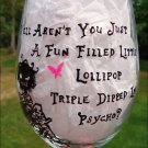 Well, Aren't You Just a Fun Filled Little Lollipop Triple Dipped in Psycho? Hand Painted Wine Glass