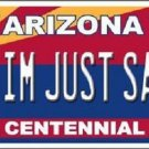 Arizona Centennial I'm Just Sayin Metal Novelty License Plate