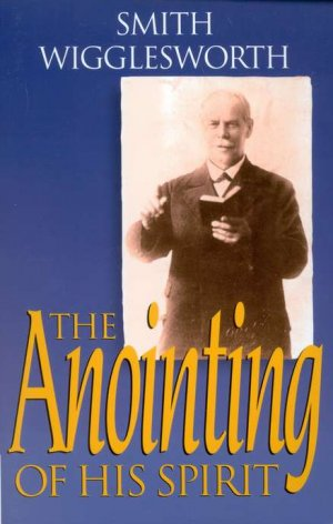 SMITH WIGGLESWORTH THE ANOINTING OF HIS SPIRIT