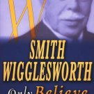 SMITH WIGGLESWORTH ONLY BELIEVE: EXPERIENCE GOD'S MIRACLES EVERY DAY