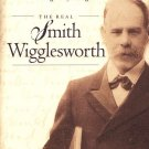THE REAL SMITH WIGGLESWORTH: THE LIFE AND FAITH OF THE LEGENDARY EVANGELIST
